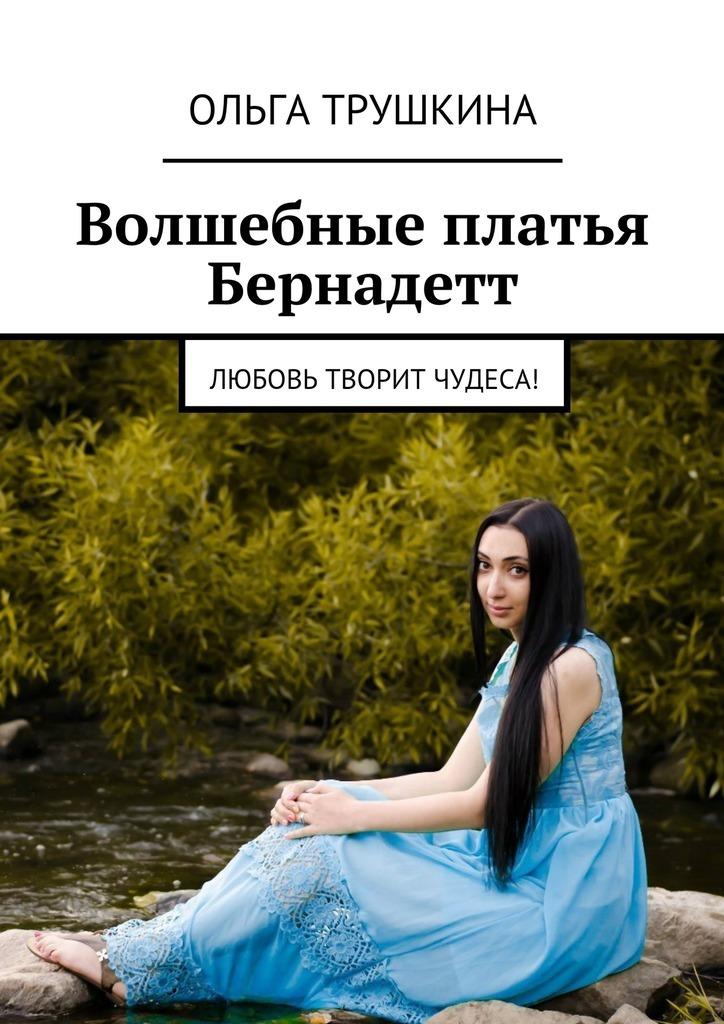 Ольга Трушкина Волшебные платья Бернадетт. Любовь творит чудеса!
