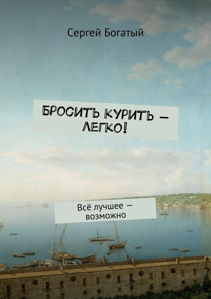 Сергей Богатый Бросить курить – легко! Всё лучшее – возможно