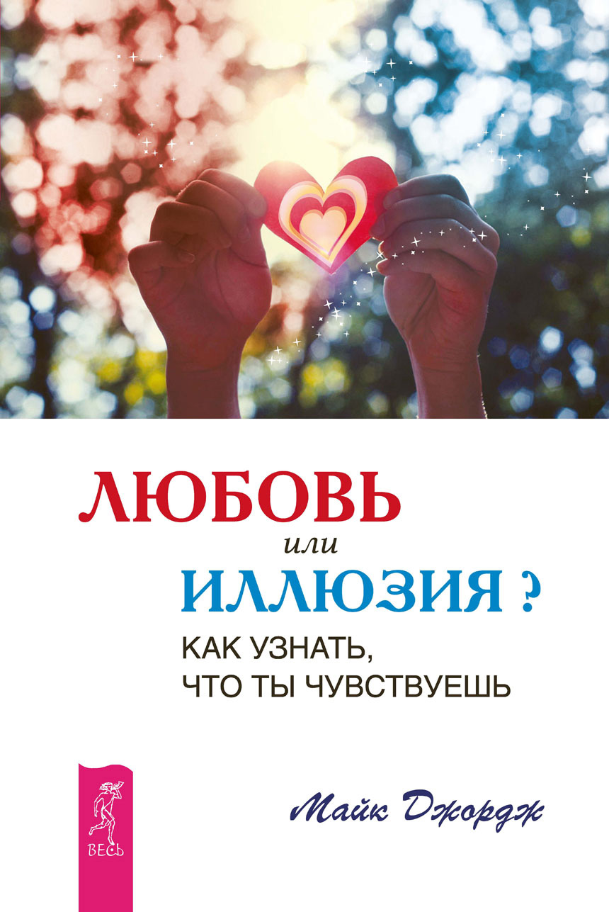 Майк Джордж Любовь или иллюзия? Как узнать, что ты чувствуешь майк джордж филена брюс валентина вселенская любовь или иллюзия выйди из памяти любовь правило без исключений комплект из 3 книг