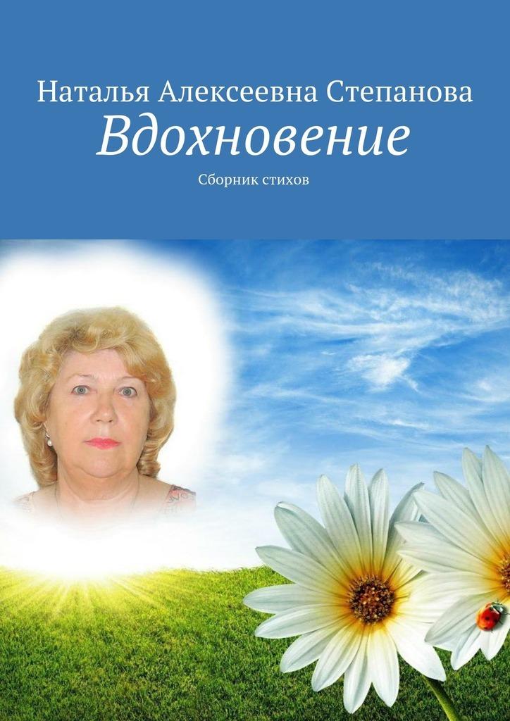 Наталья Алексеевна Степанова Вдохновение. Сборник стихов жданова марина алексеевна