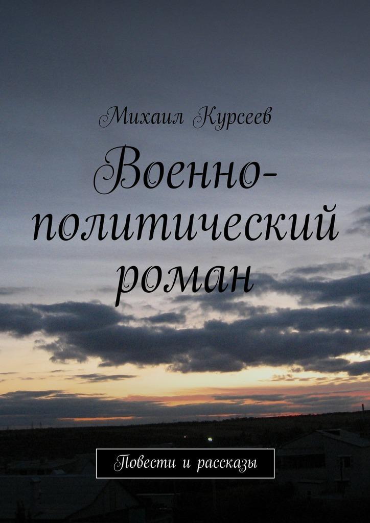 Михаил Курсеев Военно-политический роман. Повести и рассказы все цены