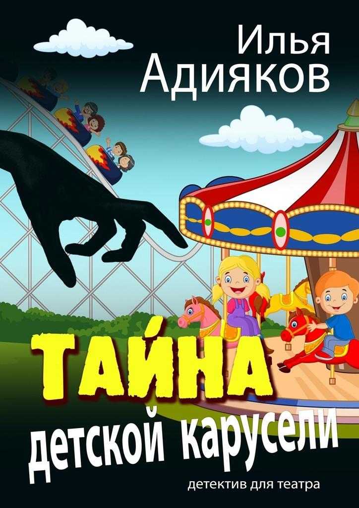 Илья Адияков Тайна детской карусели. Детектив для театра цена