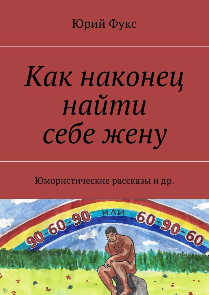 Юрий Фукс Как наконец найти себежену. Юмористические рассказы идр.