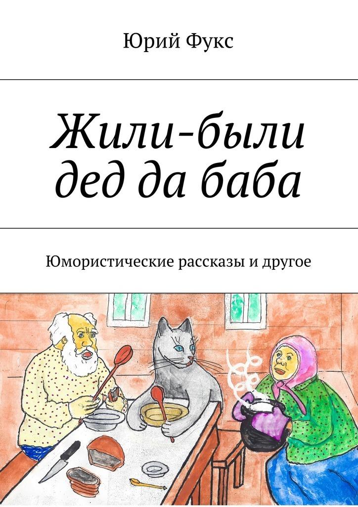 Юрий Фукс Жили-были дед да баба. Юмористические рассказы и другое