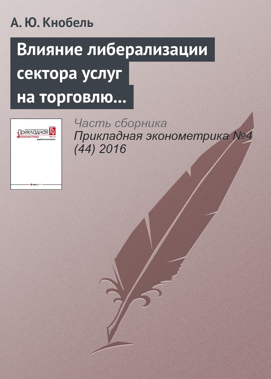 А. Ю. Кнобель Влияние либерализации сектора услуг на торговлю услугами и производительность в промышленности России и других стран СНГ