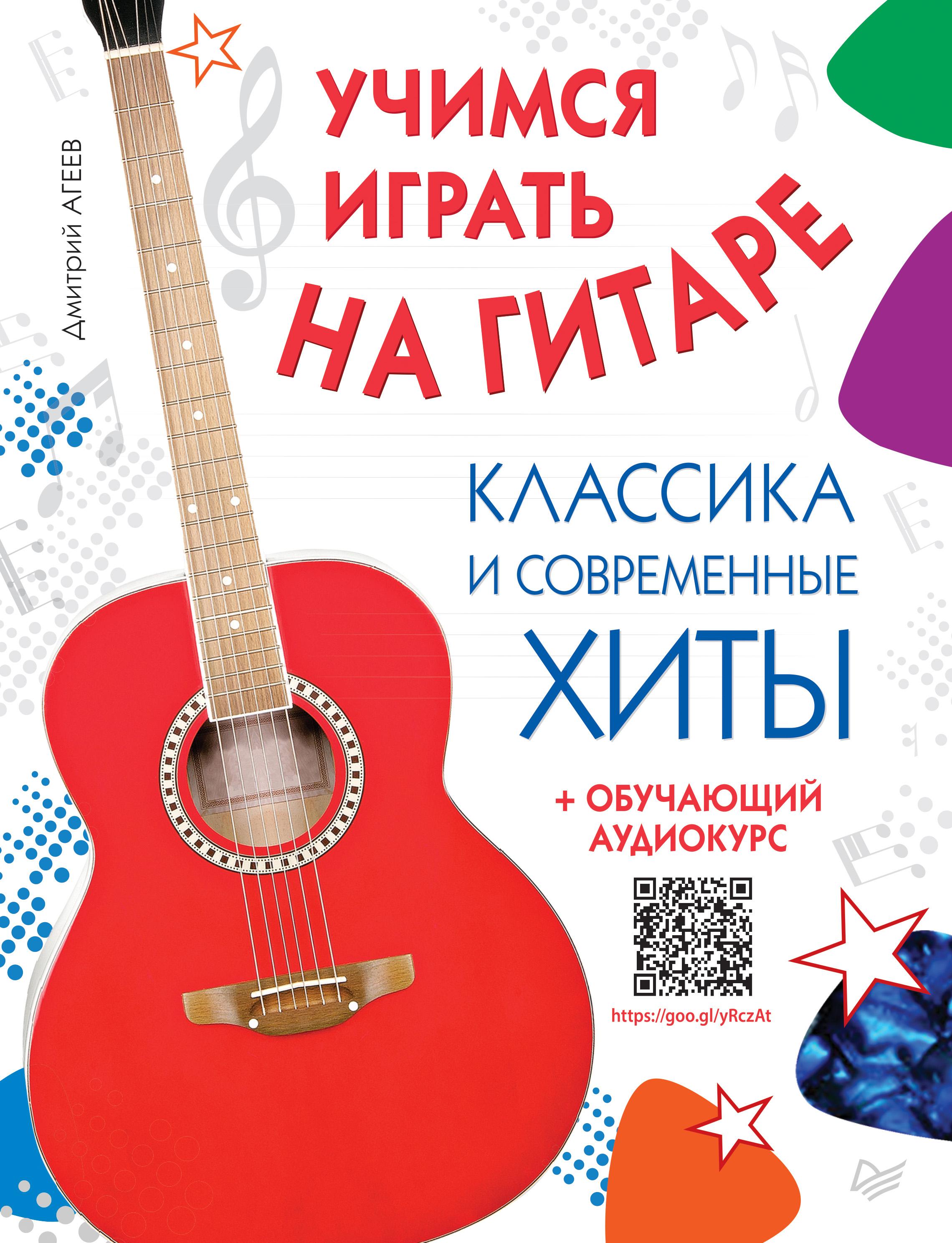 Дмитрий Агеев Учимся играть на гитаре. Классика и современные хиты (+ обучающий аудиокурс) агеев д самоучитель игры на электрогитаре аудиокурс по ссылке