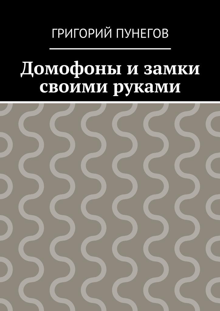 Григорий Михайлович Пунегов Домофоны и замки своими руками цена