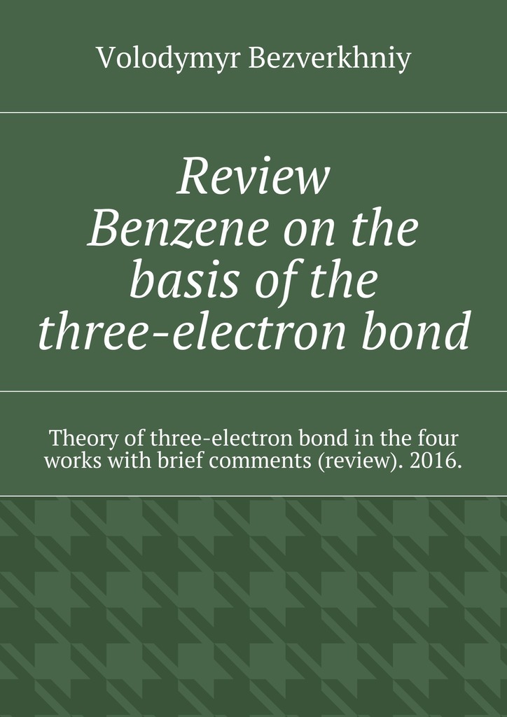 Volodymyr Bezverkhniy Review. Benzene on the basis of the three-electron bond. Theory of three-electron bond in the four works with brief comments (review). 2016. купить недорого в Москве