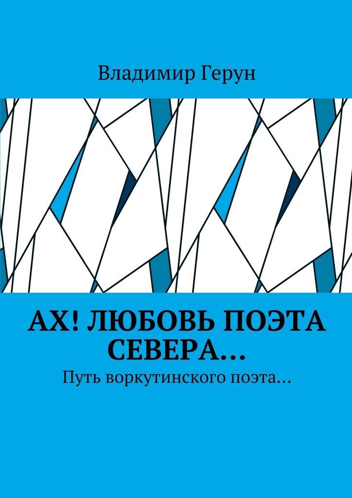 Владимир Герун Ах! Любовь поэта Севера… Путь воркутинского поэта… цена и фото