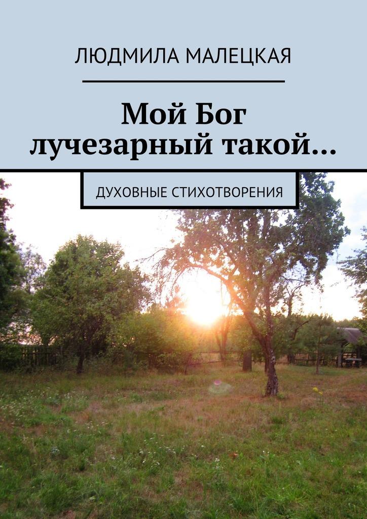 Людмила Малецкая Мой Бог лучезарный такой… Духовные стихотворения