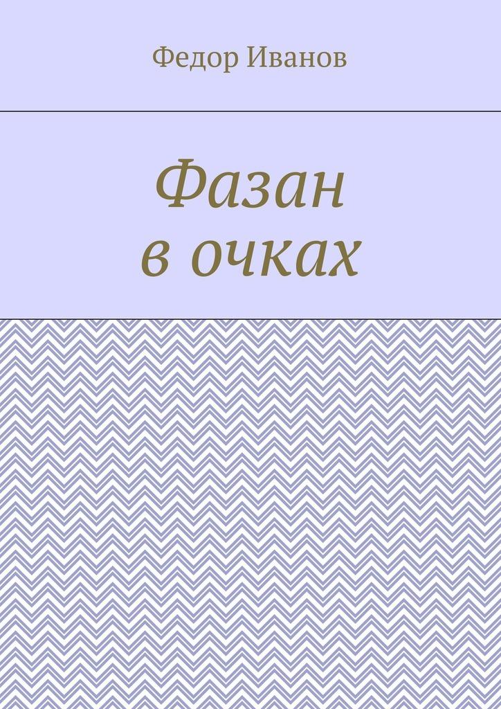 Федор Федорович Иванов Фазан в очках федор федорович иванов николаус