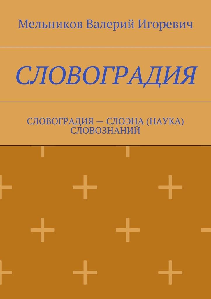 Валерий Игоревич Мельников СЛОВОГРАДИЯ. СЛОВОГРАДИЯ– СЛОЭНА (НАУКА) СЛОВОЗНАНИЙ