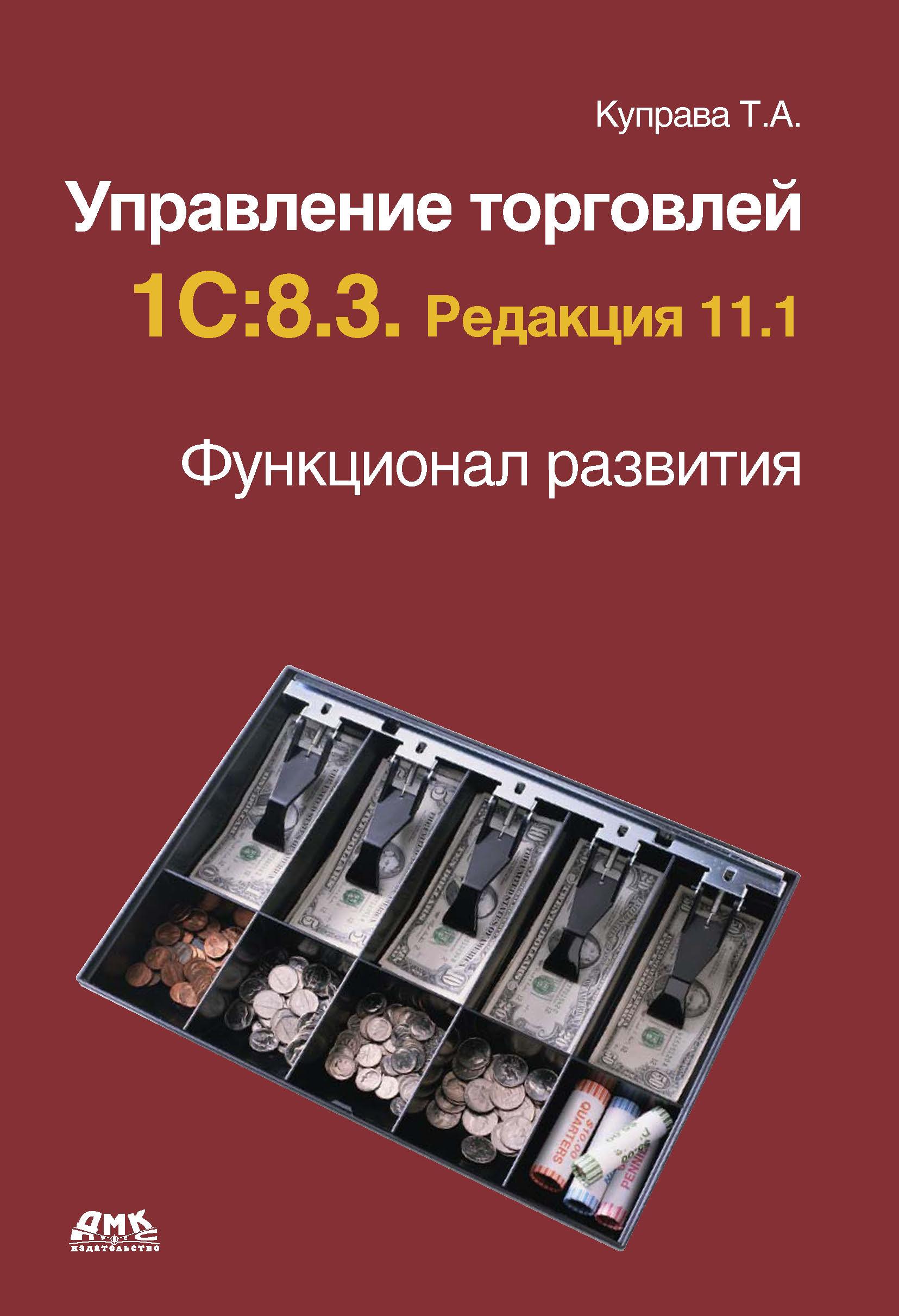 Т. А. Куправа Управление торговлей 1С:8.3. Редакция 11.1. Функционал развития
