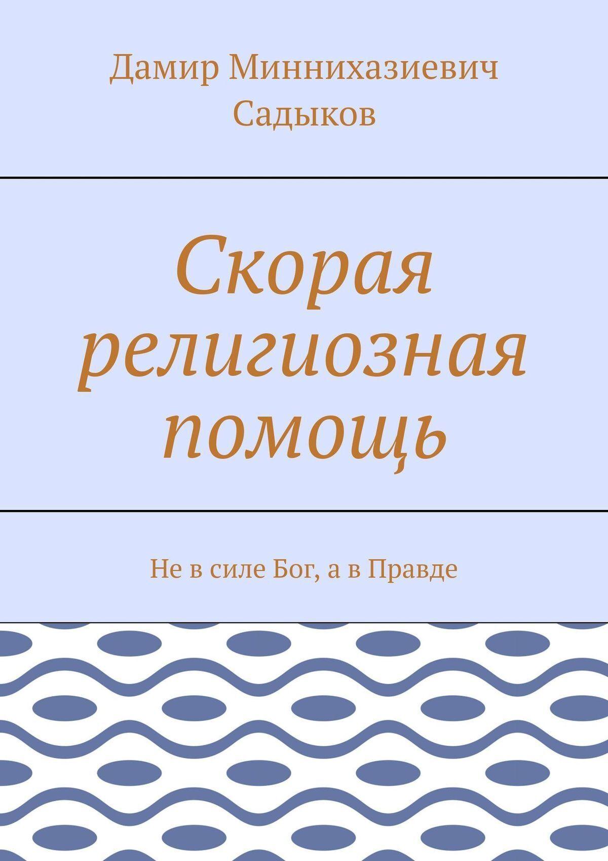 Дамир Миннихазиевич Садыков Скорая религиозная помощь. Том 1. Невсиле Бог, авПравде айпери дамир джуля