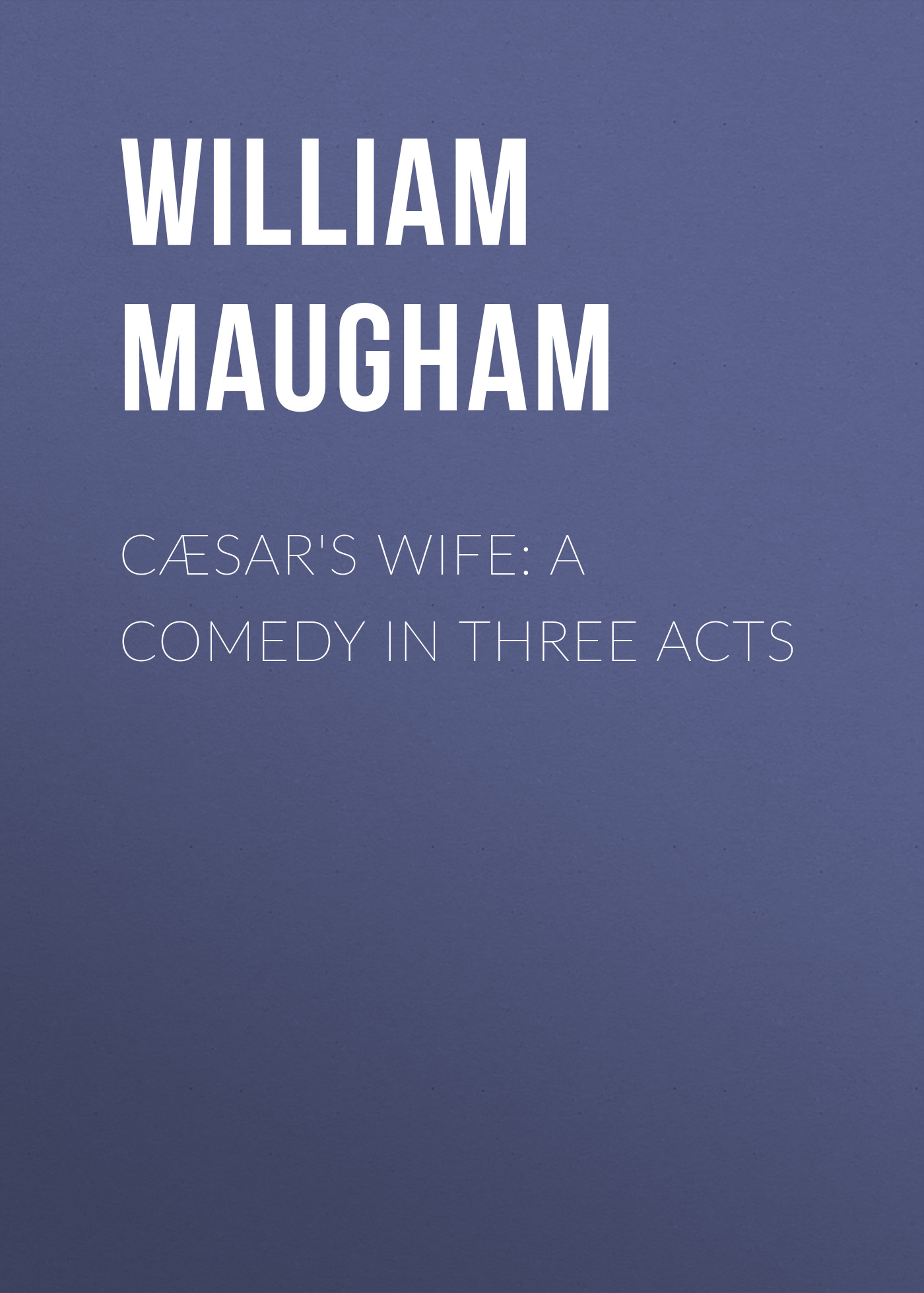 Maugham William Somerset Cæsar's Wife: A Comedy in Three Acts william somerset maugham the magician