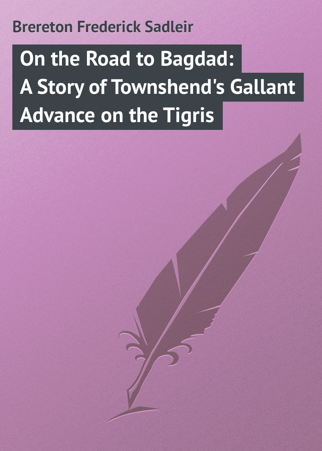 Brereton Frederick Sadleir On the Road to Bagdad: A Story of Townshend's Gallant Advance on the Tigris цена
