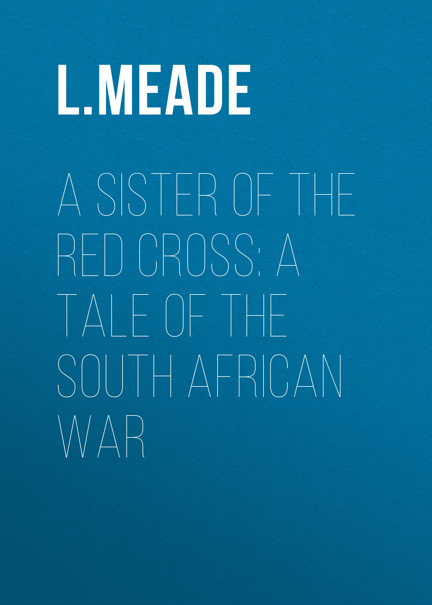 Meade L. T. A Sister of the Red Cross: A Tale of the South African War