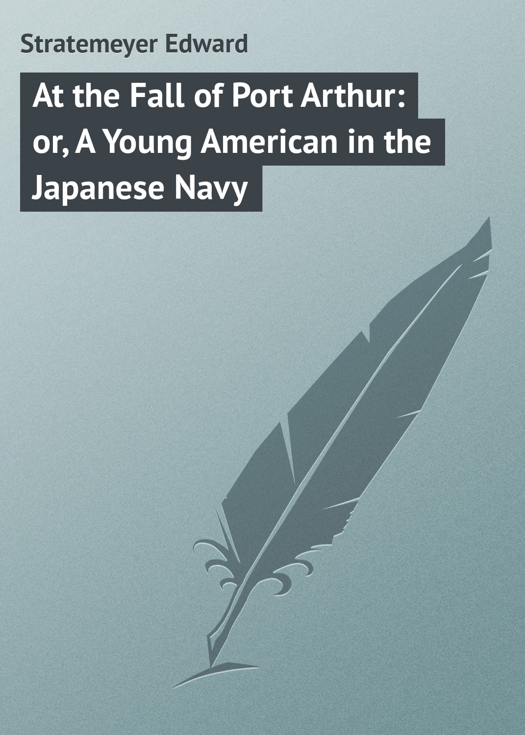 Stratemeyer Edward At the Fall of Port Arthur: or, A Young American in the Japanese Navy stratemeyer edward dave porter and the runaways or last days at oak hall
