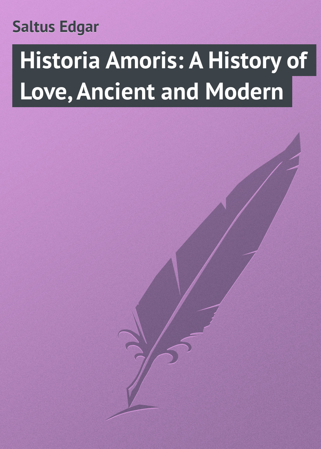 Saltus Edgar Historia Amoris: A History of Love, Ancient and Modern ancient and modern democracy