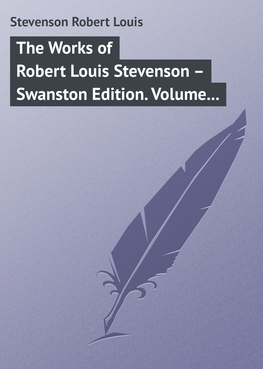 Роберт Льюис Стивенсон The Works of Robert Louis Stevenson – Swanston Edition Volume 20