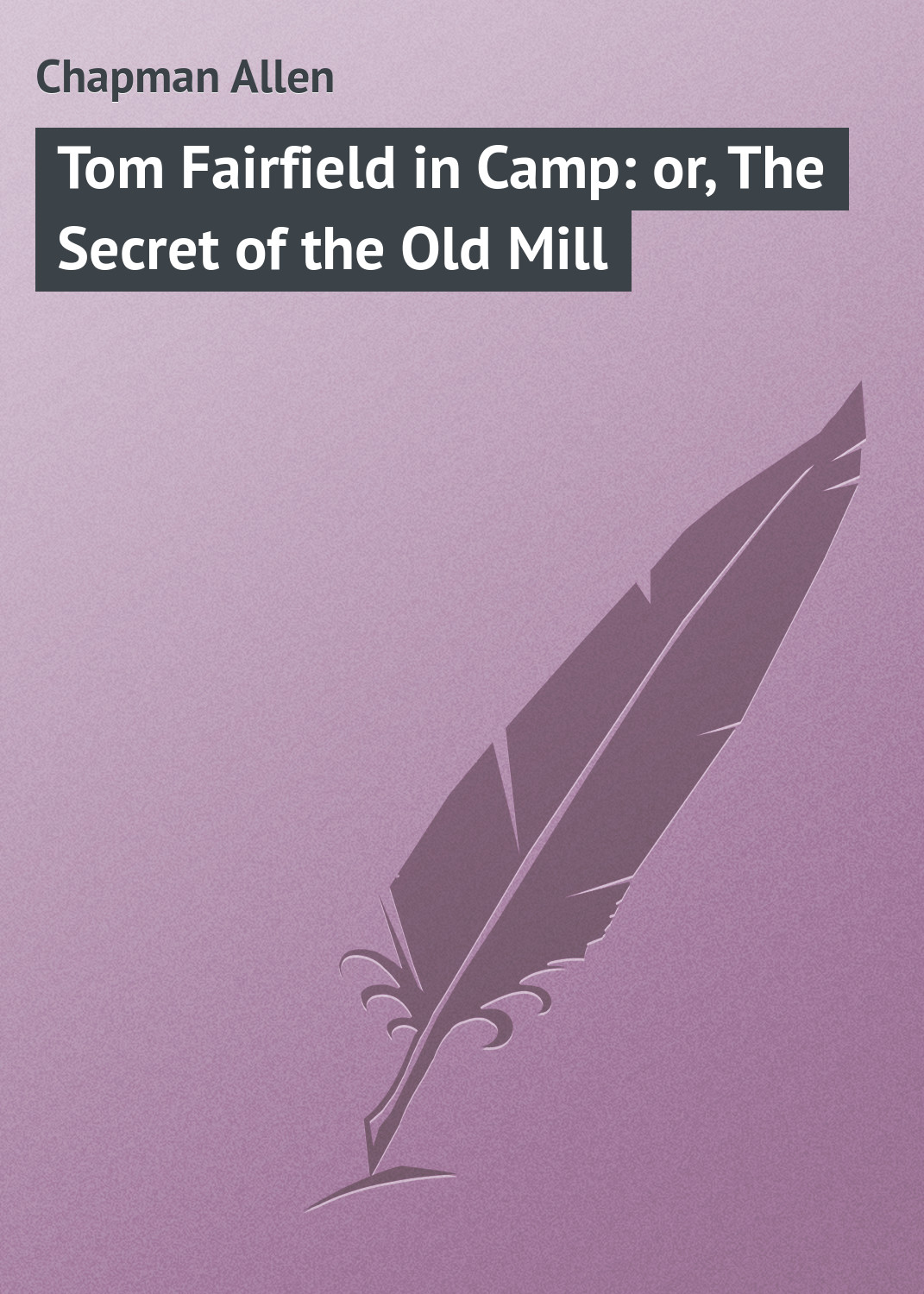 Chapman Allen Tom Fairfield in Camp: or, The Secret of the Old Mill цена