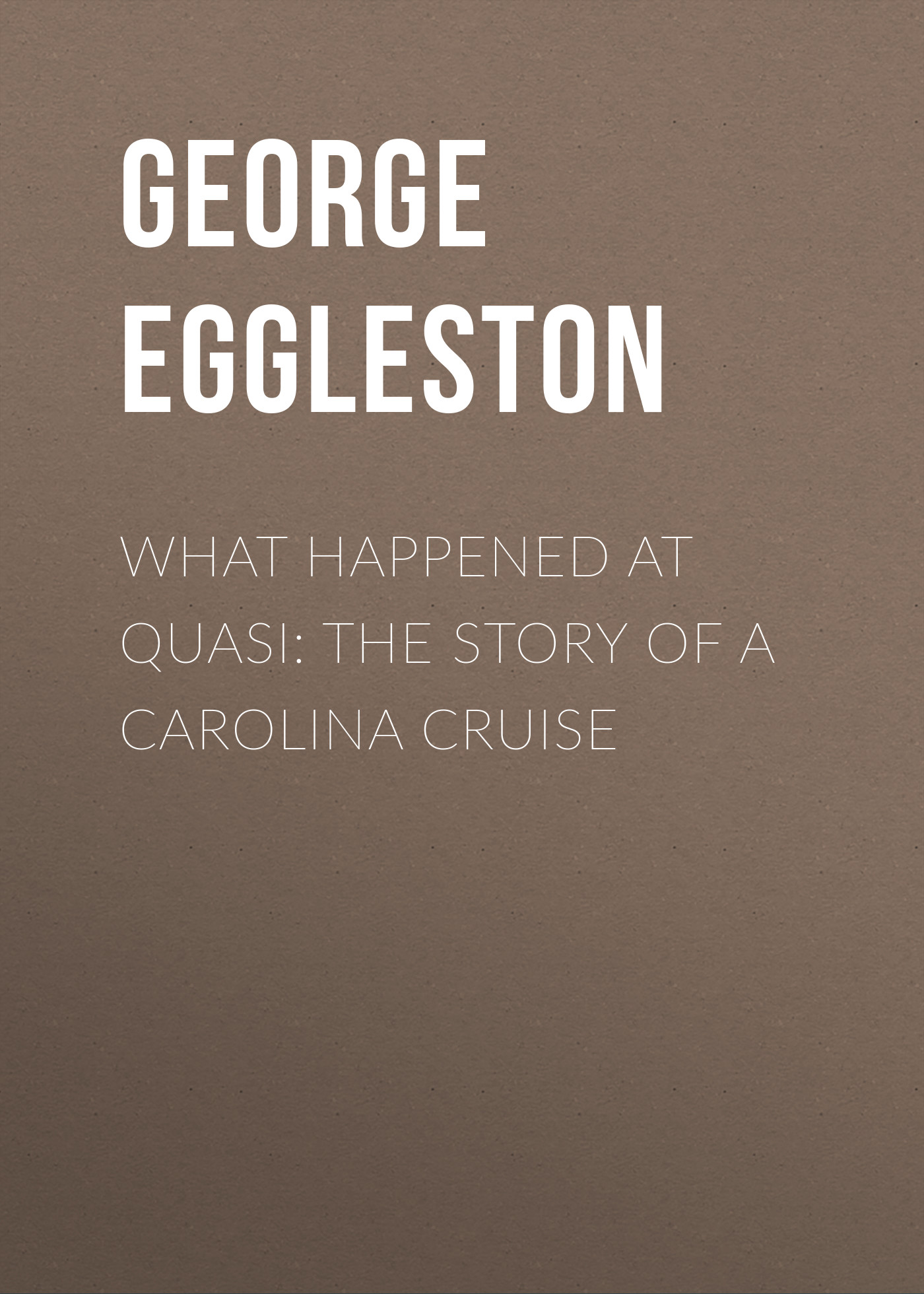 Eggleston George Cary What Happened at Quasi: The Story of a Carolina Cruise eggleston george cary a captain in the ranks a romance of affairs