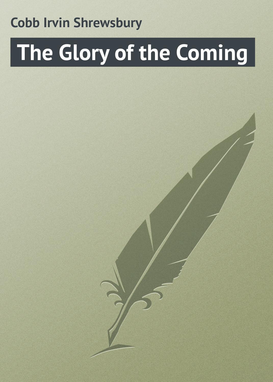 Cobb Irvin Shrewsbury The Glory of the Coming irvin d yalom laikinos būtybės ir kitos psichoterapinės istorijos