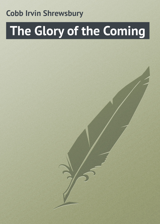 Cobb Irvin Shrewsbury The Glory of the Coming cobb irvin shrewsbury sundry accounts