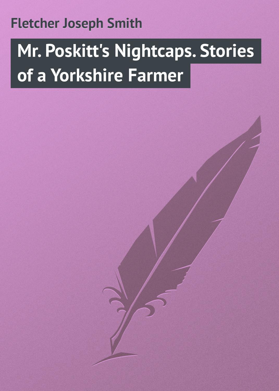 Fletcher Joseph Smith Mr. Poskitt's Nightcaps. Stories of a Yorkshire Farmer david hallamshire the yorkshire bible stories