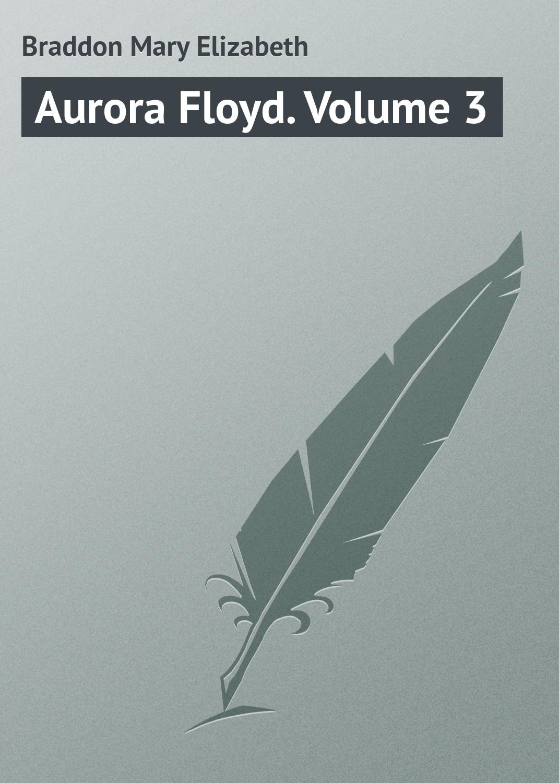 Мэри Элизабет Брэддон Aurora Floyd. Volume 3 мэри элизабет брэддон the doctor s wife a novel