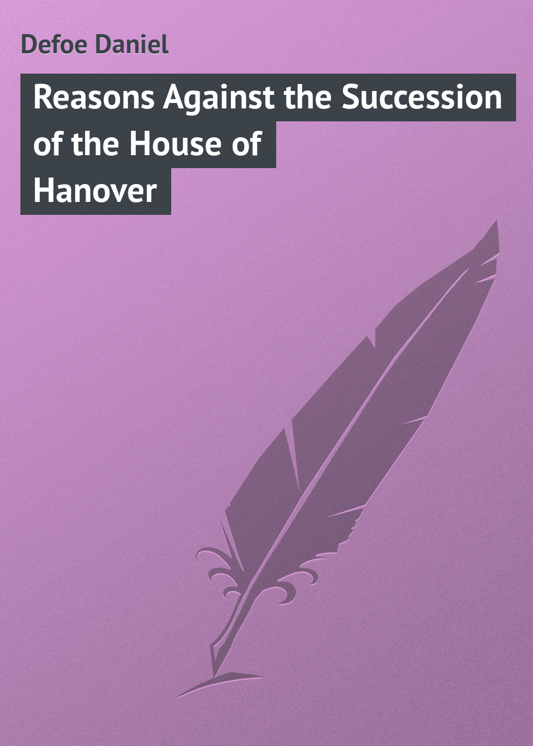 Даниэль Дефо Reasons Against the Succession of the House of Hanover
