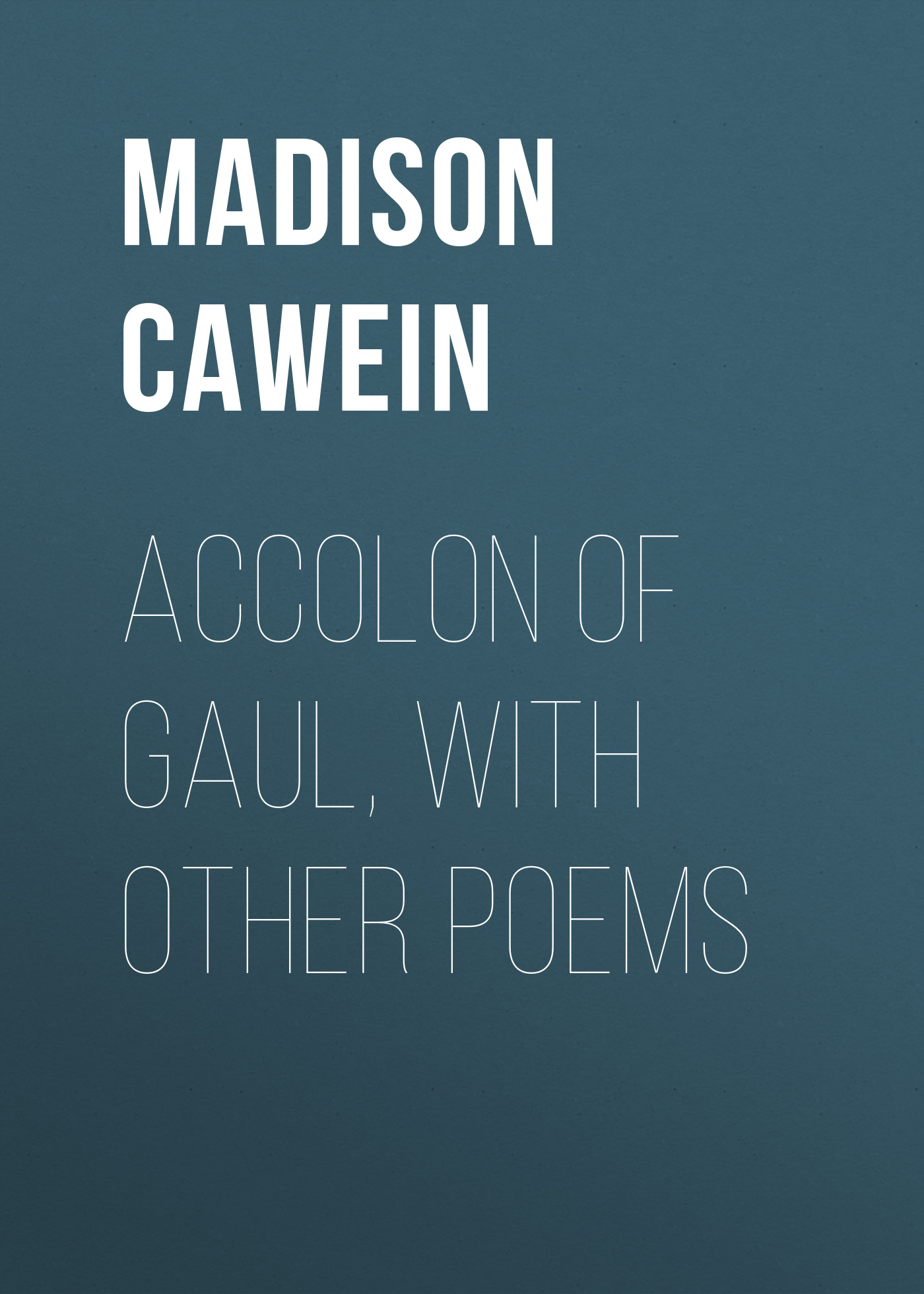 Cawein Madison Julius Accolon of Gaul, with Other Poems