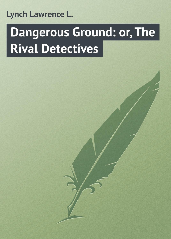 лучшая цена Lynch Lawrence L. Dangerous Ground: or, The Rival Detectives
