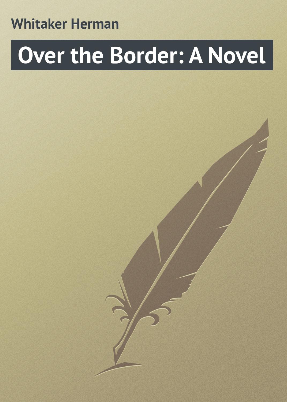 Whitaker Herman Over the Border: A Novel