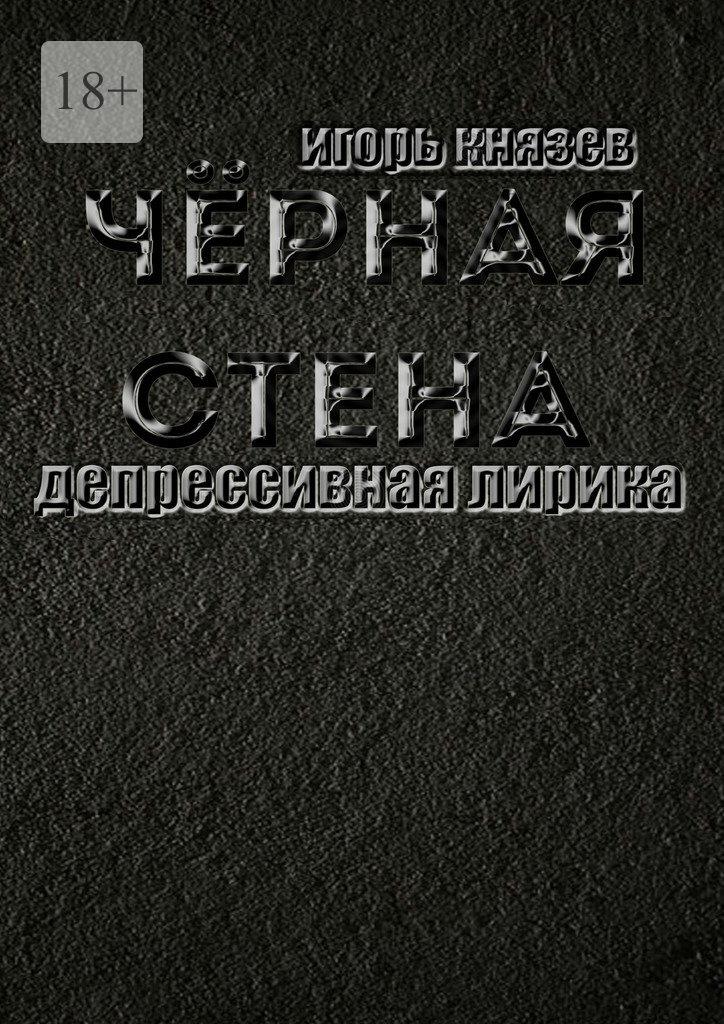 Игорь Владимирович Князев Чёрная стена. Депрессивная лирика игорь князев накрыльяхночи простая лирика