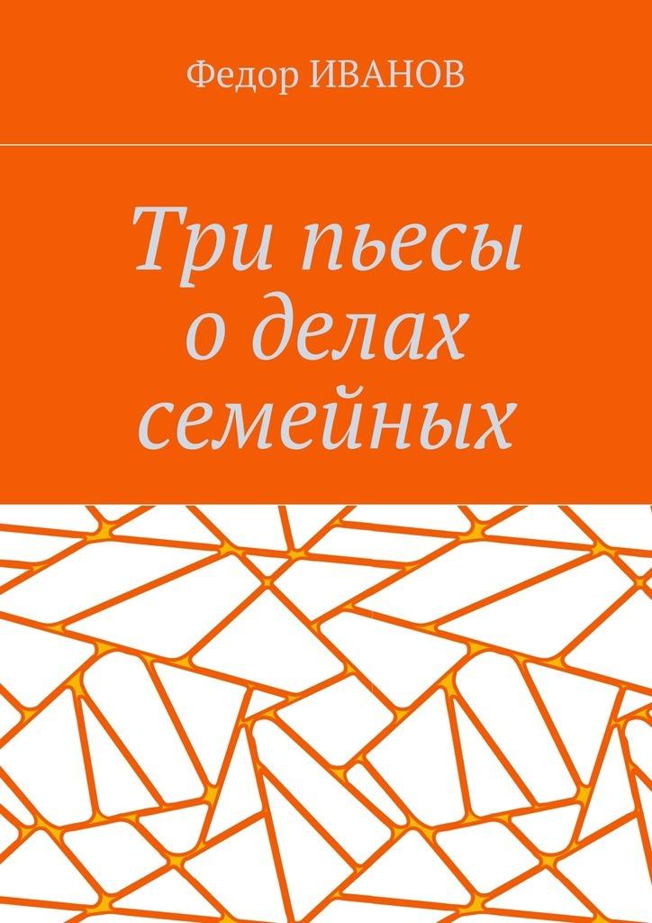 Федор Иванов Три пьесы о делах семейных цена