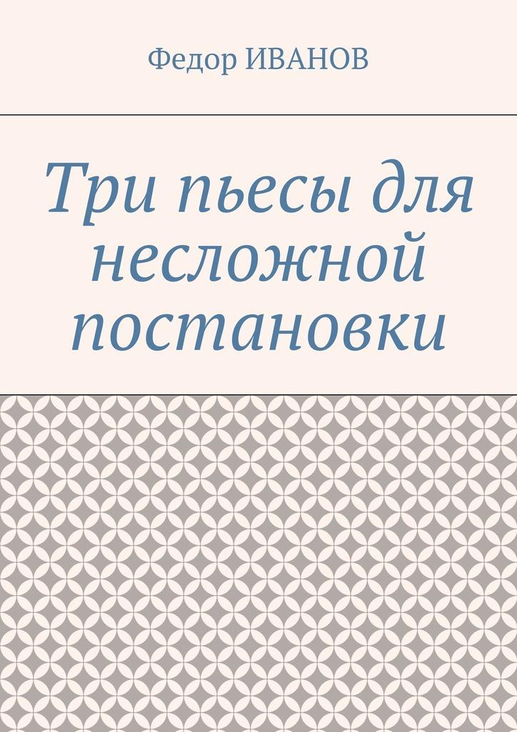 все цены на Федор Иванов Три пьесы для несложной постановки онлайн