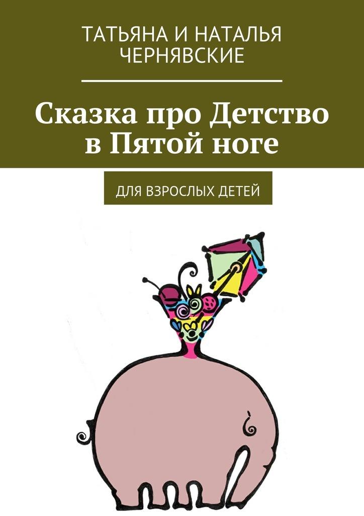 цена на Татьяна и Наталья Чернявские Сказка про Детство вПятойноге. Для взрослых детей