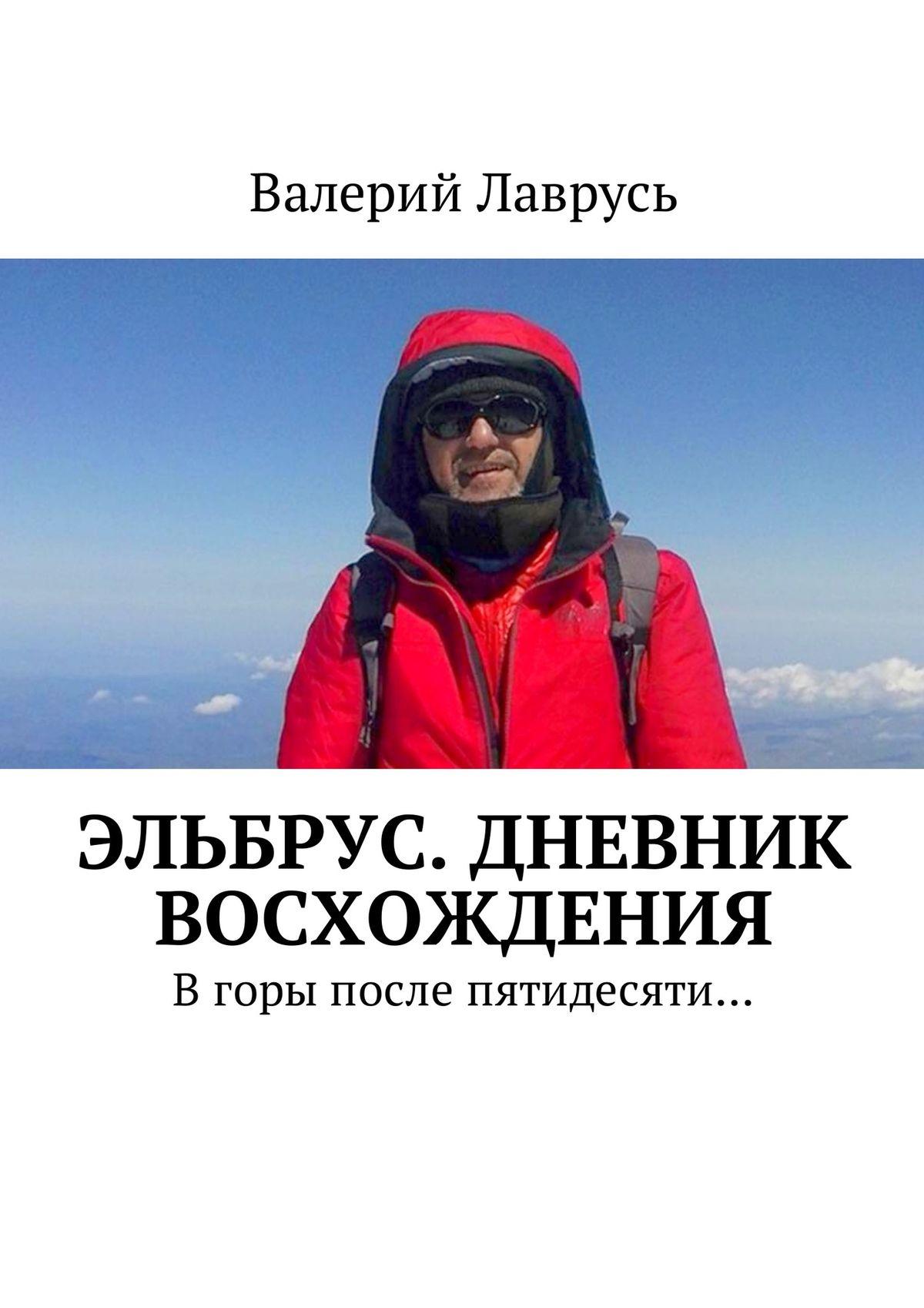 Валерий Лаврусь Эльбрус. Дневник восхождения. Вгоры после пятидесяти… килиманджаро с женщиной в горы в горы после пятидесяти – 3