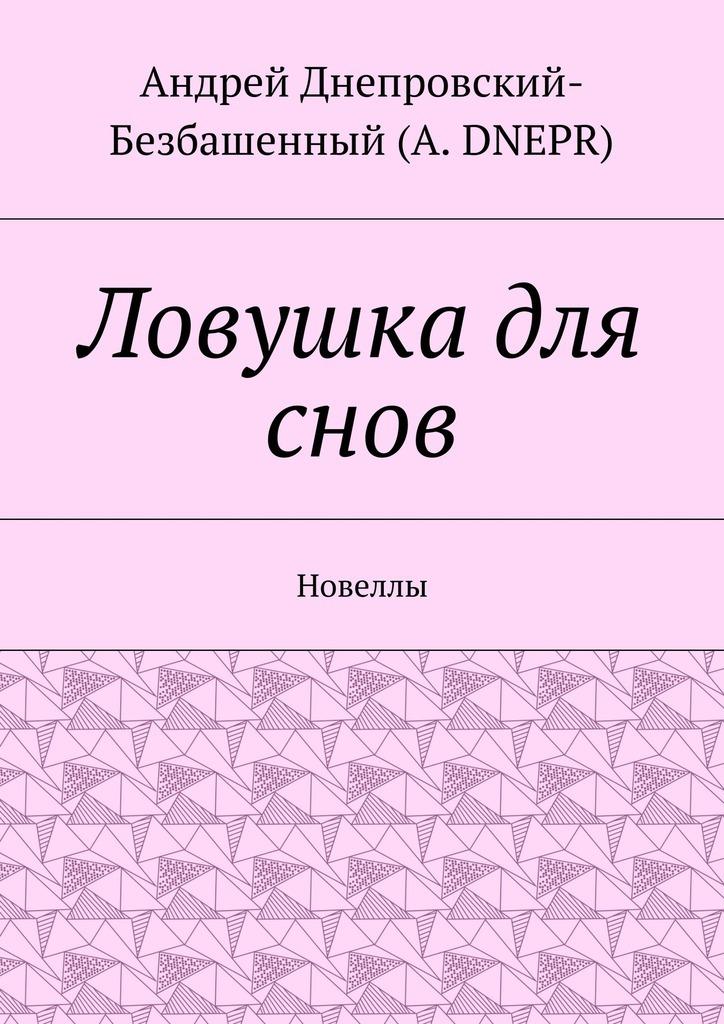 Андрей Днепровский-Безбашенный (A.DNEPR) Ловушка для снов. Новеллы