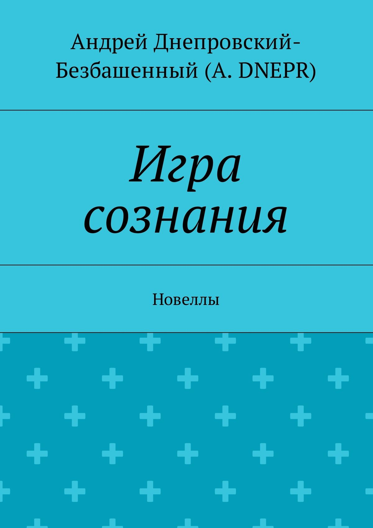 Андрей Днепровский-Безбашенный (A.DNEPR) Игра сознания. Новеллы