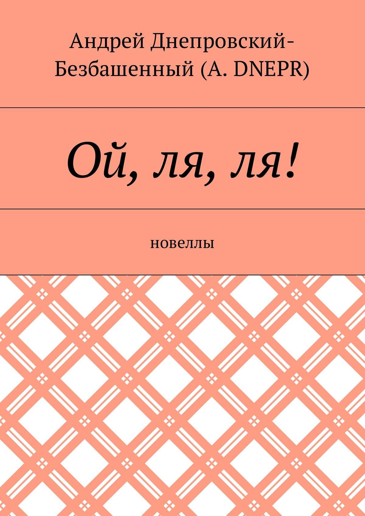 Андрей Днепровский-Безбашенный (A.DNEPR) Ой, ля,ля! Новеллы андрей днепровский безбашенный a dnepr верить всебя новеллы