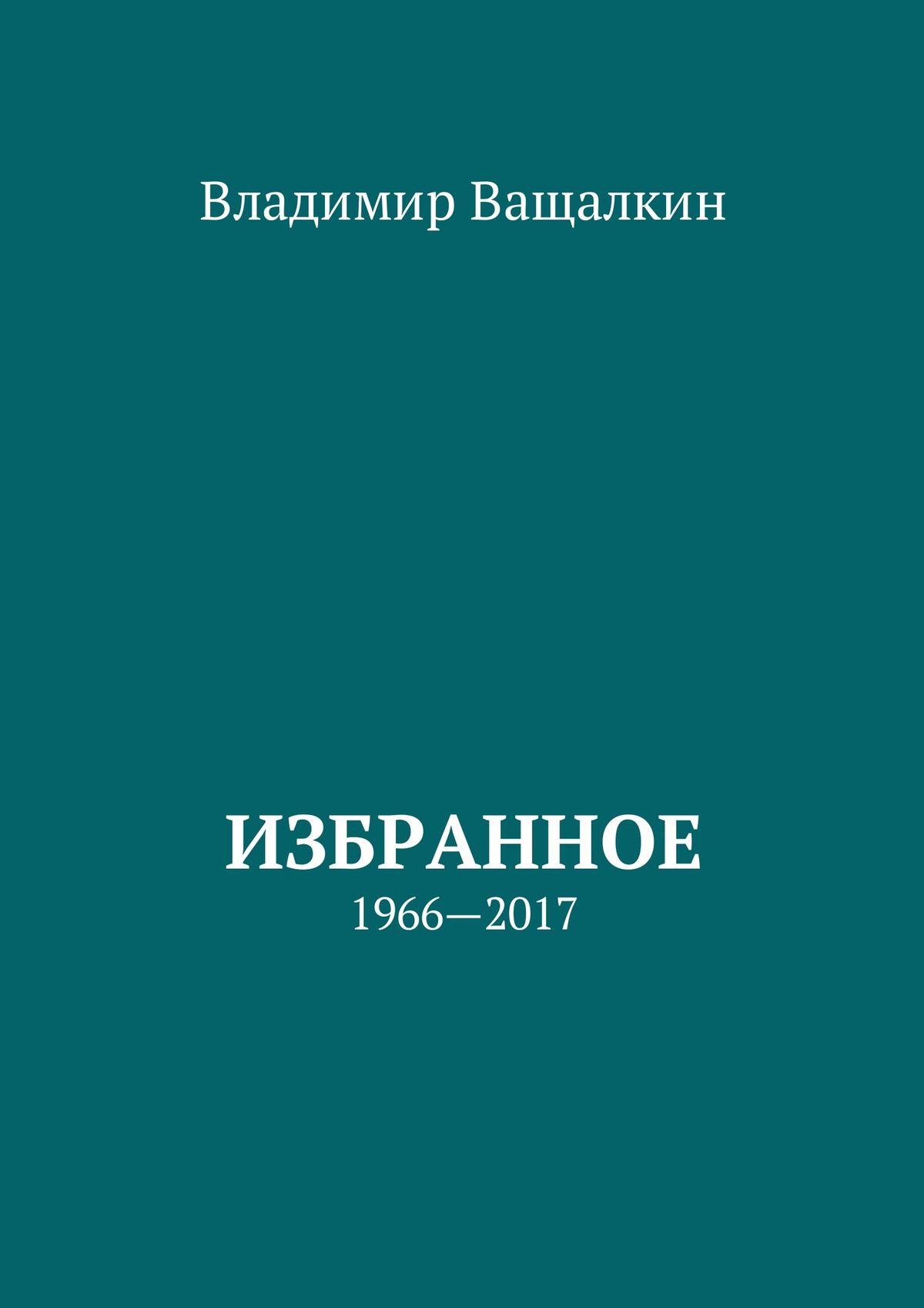 Владимир Алексеевич Ващалкин Избранное. 1966—2017 бергольо х скорка а о небесном и о земном