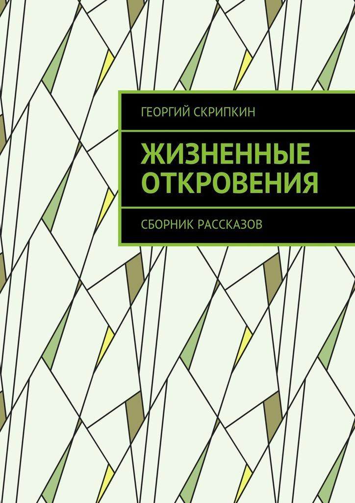 Георгий Скрипкин Жизненные откровения. Сборник рассказов георгий скрипкин страницы лет перебирая