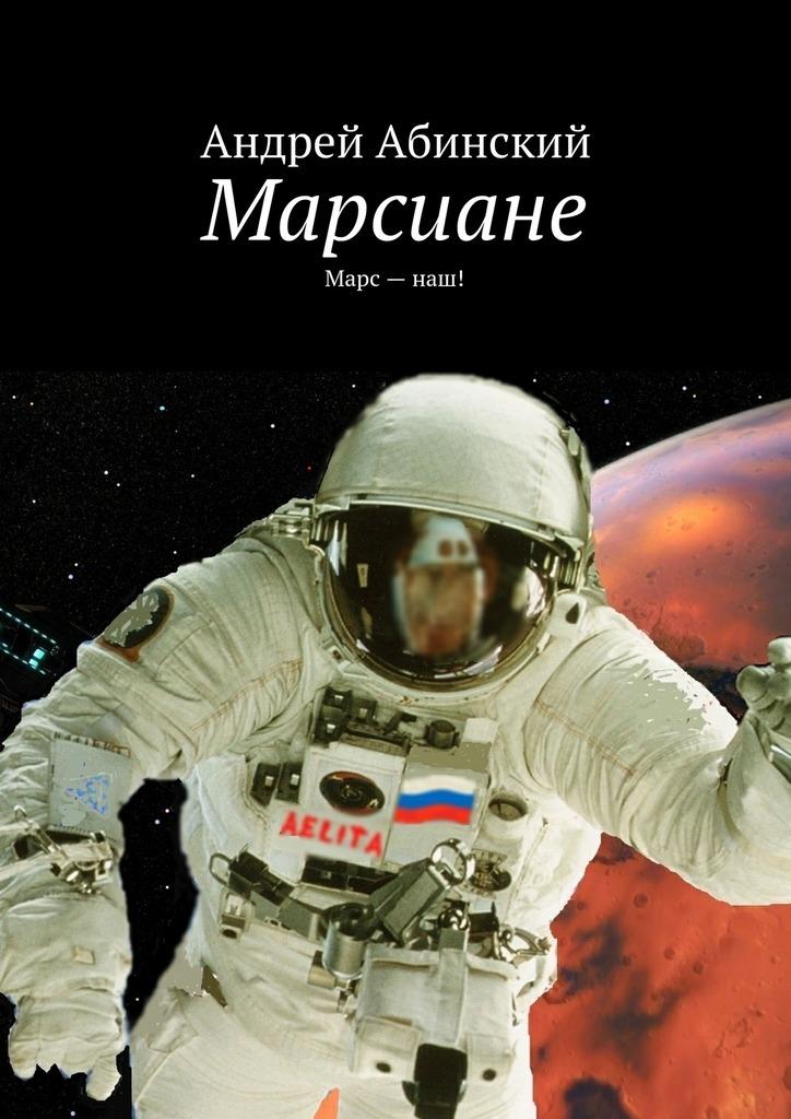 Андрей Абинский Марсиане. Марс–наш! андрей чемезов новый марс