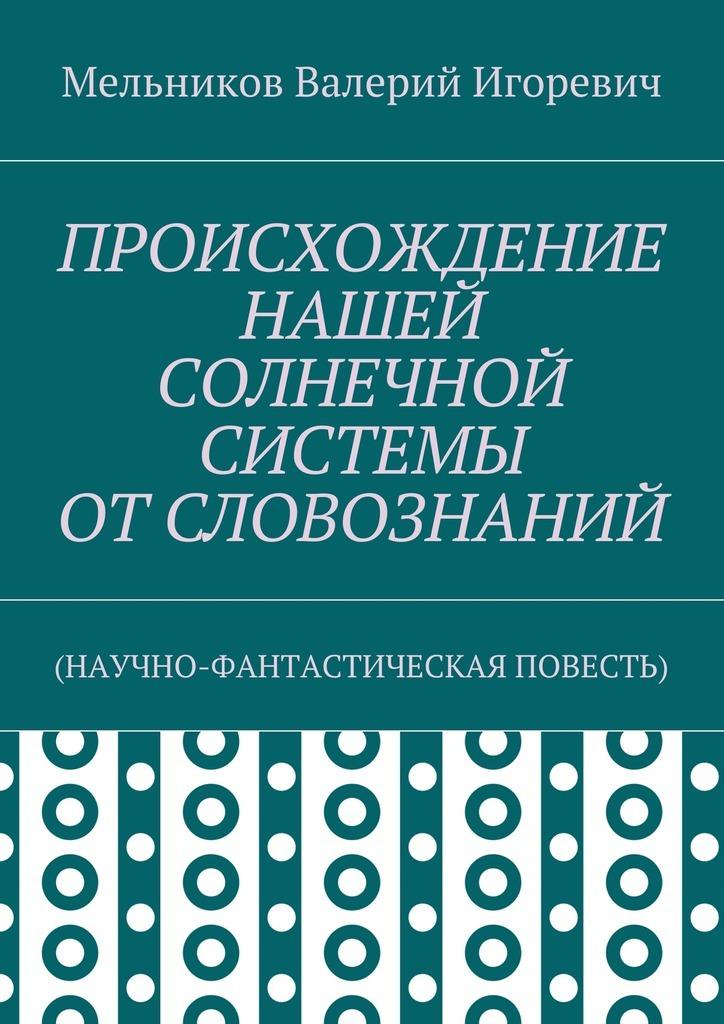 Валерий Игоревич Мельников ПРОИСХОЖДЕНИЕ НАШЕЙ СОЛНЕЧНОЙ СИСТЕМЫ ОТСЛОВОЗНАНИЙ. (НАУЧНО-ФАНТАСТИЧЕСКАЯ ПОВЕСТЬ) научно фантастическая литература это
