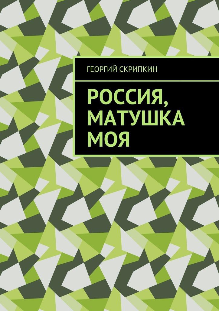 Георгий Скрипкин Россия, матушка моя георгий скрипкин страницы лет перебирая