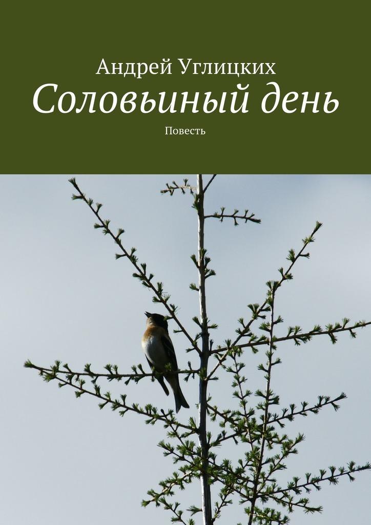 Андрей Углицких Соловьиный день. Повесть андрей углицких соловьиный день повесть