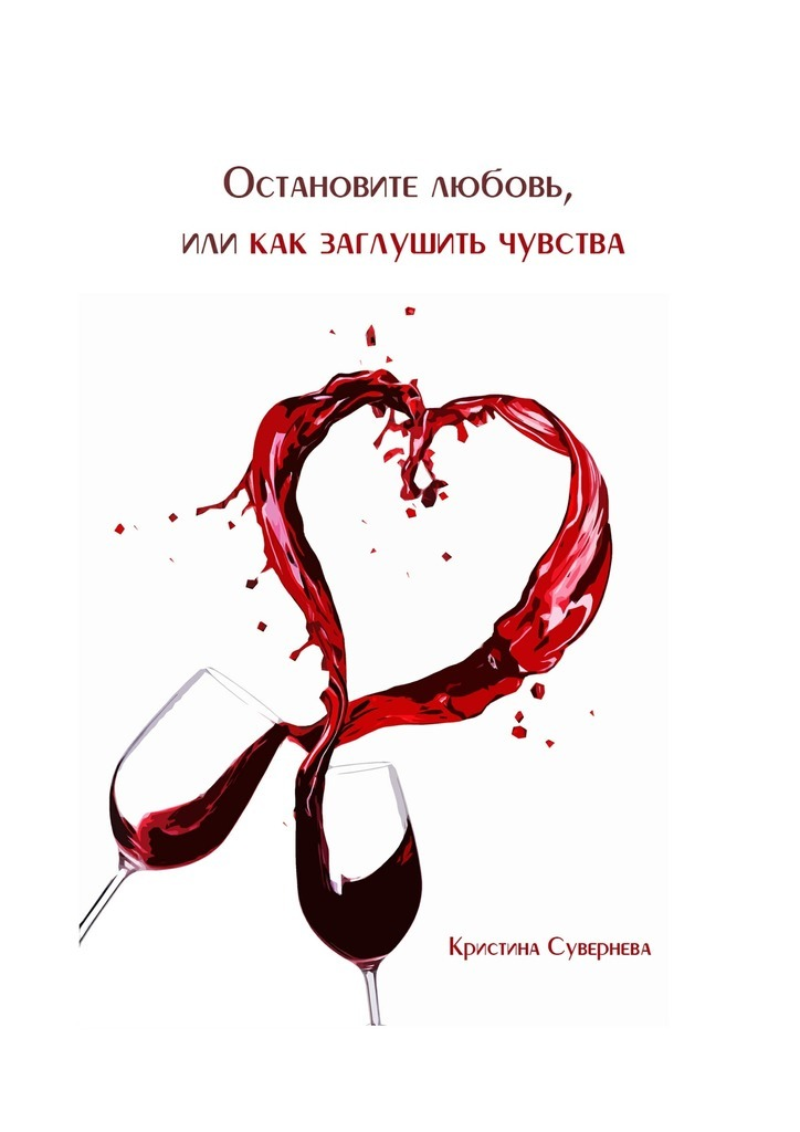 Кристина Александровна Сувернева Остановите любовь, или как заглушить чувства