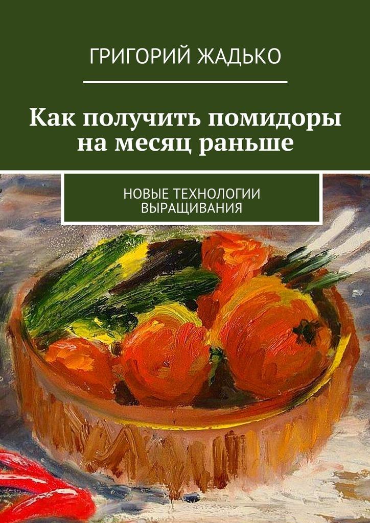 Григорий Жадько Как получить помидоры намесяц раньше. Ноые технологии ыращиания